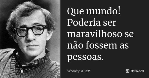 Que mundo! Poderia ser maravilhoso se não fossem as pessoas.... Frase de Woody Allen.