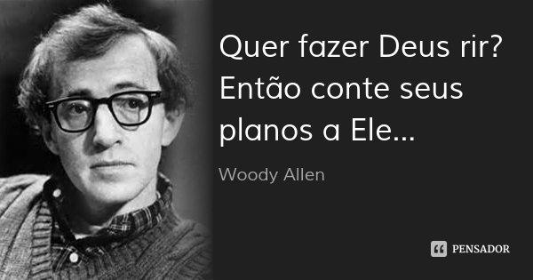 Quer fazer Deus rir? Então conte seus planos a Ele...... Frase de Woody Allen.
