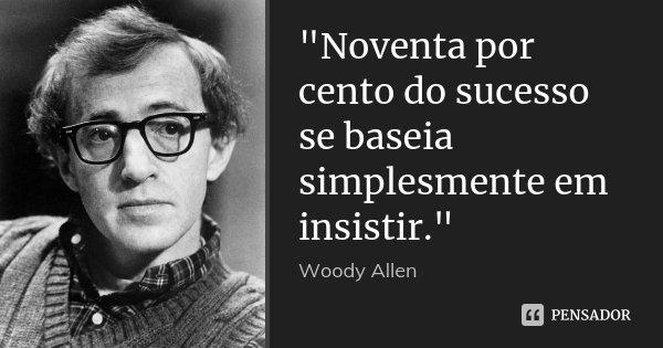 """""""Noventa por cento do sucesso se baseia simplesmente em insistir.""""... Frase de Woody Allen."""