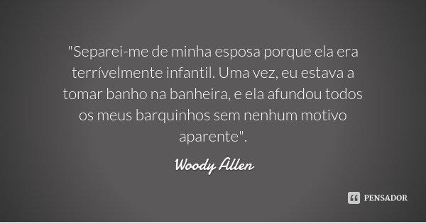 """""""Separei-me de minha esposa porque ela era terrívelmente infantil. Uma vez, eu estava a tomar banho na banheira, e ela afundou todos os meus barquinhos sem... Frase de Woody Allen."""