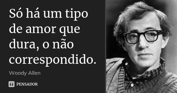 Só há um tipo de amor que dura, o não correspondido.... Frase de Woody Allen.