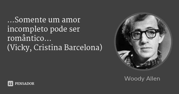 ...Somente um amor incompleto pode ser romântico... (Vicky, Cristina Barcelona)... Frase de Woody Allen.