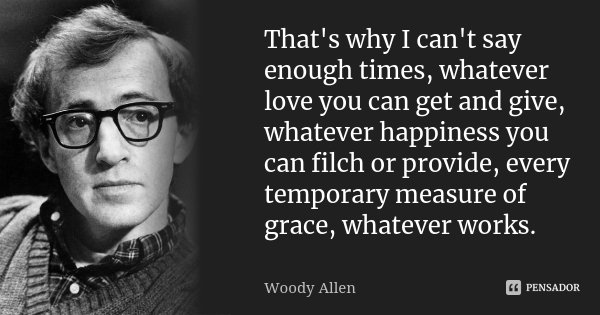 That's why I can't say enough times, whatever love you can get and give, whatever happiness you can filch or provide, every temporary measure of grace, whatever... Frase de Woody Allen.