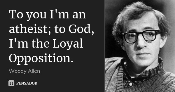 To you I'm an atheist; to God, I'm the Loyal Opposition.... Frase de Woody Allen.