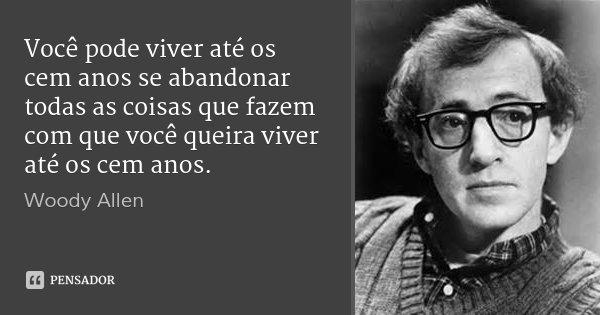 Você pode viver até os cem anos se abandonar todas as coisas que fazem com que você queira viver até os cem anos.... Frase de Woody Allen.