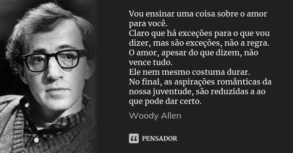 Vou ensinar uma coisa sobre o amor para você. Claro que há exceções para o que vou dizer, mas são exceções, não a regra. O amor, apesar do que dizem, não vence ... Frase de Woody Allen.