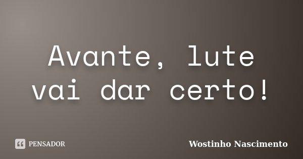 Avante, lute vai dar certo!... Frase de Wostinho Nascimento.