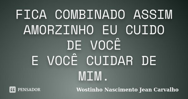 FICA COMBINADO ASSIM AMORZINHO EU CUIDO DE VOCÊ E VOCÊ CUIDAR DE MIM.... Frase de Wostinho Nascimento Jean Carvalho.