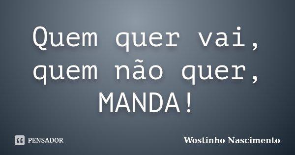 Quem quer vai, quem não quer, MANDA!... Frase de Wostinho Nascimento.