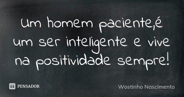 Um homem paciente,é um ser inteligente e vive na positividade sempre!... Frase de Wostinho Nascimento.