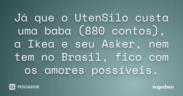 Já que o UtenSilo custa uma baba (880 contos), a Ikea e seu Asker, nem tem no Brasil, fico com os amores possíveis.... Frase de wqedwe.