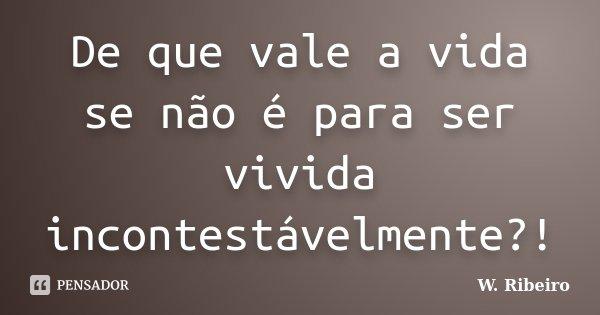 De que vale a vida se não é para ser vivida incontestávelmente?!... Frase de W. Ribeiro.