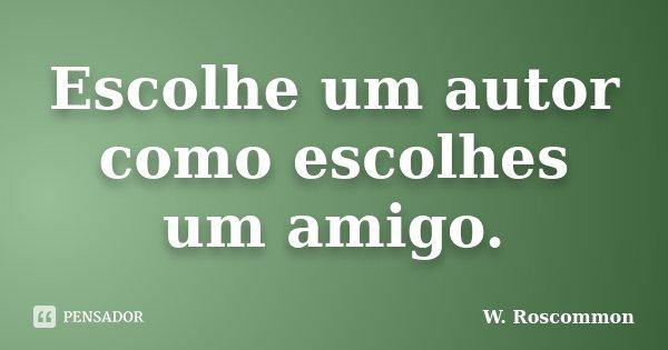 Escolhe um autor como escolhes um amigo.... Frase de W. Roscommon.