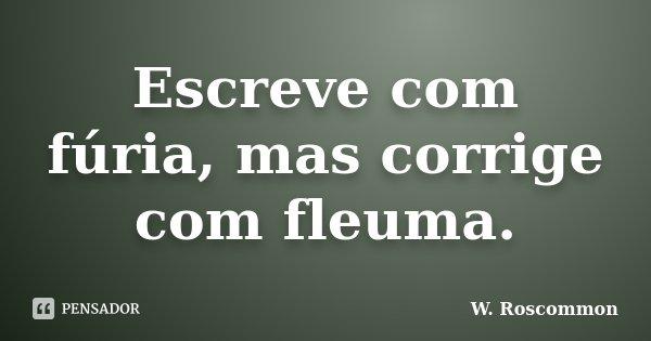 Escreve com fúria, mas corrige com fleuma.... Frase de W. Roscommon.
