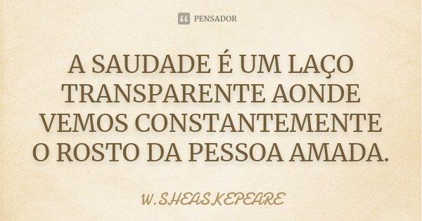A SAUDADE É UM LAÇO TRANSPARENTE AONDE VEMOS CONSTANTEMENTE O ROSTO DA PESSOA AMADA.... Frase de W.SHEASKEPEARE.