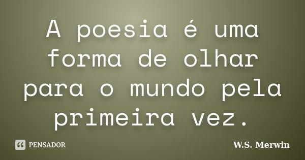 A poesia é uma forma de olhar para o mundo pela primeira vez.... Frase de W.S. Merwin.