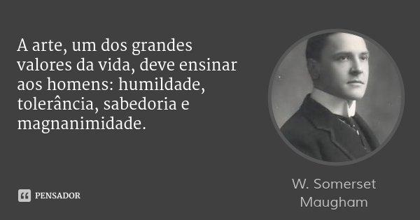 A arte, um dos grandes valores da vida, deve ensinar aos homens: humildade, tolerância, sabedoria e magnanimidade.... Frase de W. Somerset Maugham.