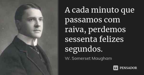 A cada minuto que passamos com raiva, perdemos sessenta felizes segundos.... Frase de W. Somerset Maugham.