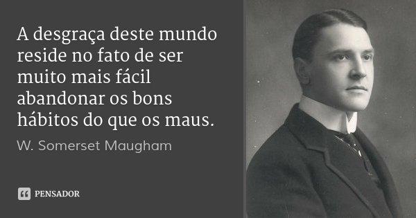A desgraça deste mundo reside no fato de ser muito mais fácil abandonar os bons hábitos do que os maus.... Frase de W. Somerset Maugham.