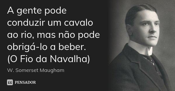 A gente pode conduzir um cavalo ao rio, mas não pode obrigá-lo a beber. (O Fio da Navalha)... Frase de W. Somerset Maugham.