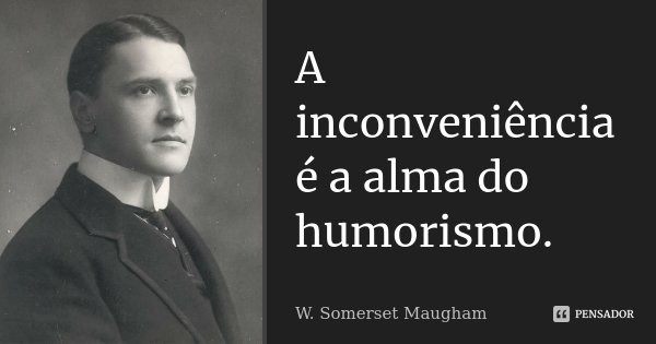 A inconveniência é a alma do humorismo.... Frase de W. Somerset Maugham.