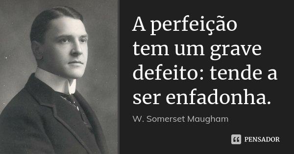 A perfeição tem um grave defeito: tende a ser enfadonha.... Frase de W. Somerset Maugham.