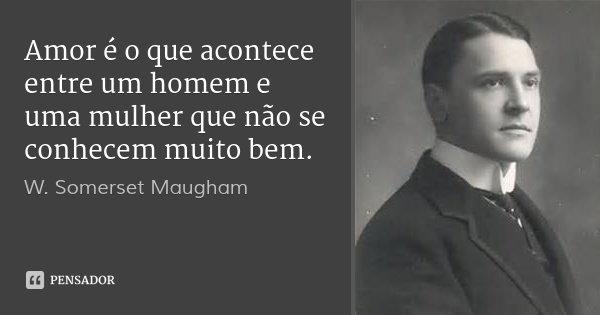 Amor é o que acontece entre um homem e uma mulher que não se conhecem muito bem.... Frase de W. Somerset Maugham.