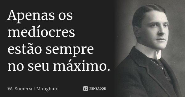 Apenas os medíocres estão sempre no seu máximo.... Frase de W. Somerset Maugham.