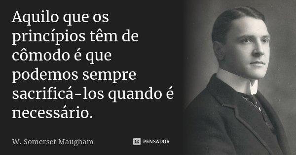 Aquilo que os princípios têm de cómodo é que podemos sempre sacrificá-los quando é necessário.... Frase de W. Somerset Maugham.