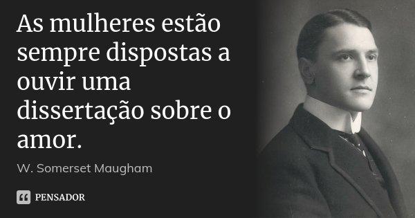 As mulheres estão sempre dispostas a ouvir uma dissertação sobre o amor.... Frase de W. Somerset Maugham.