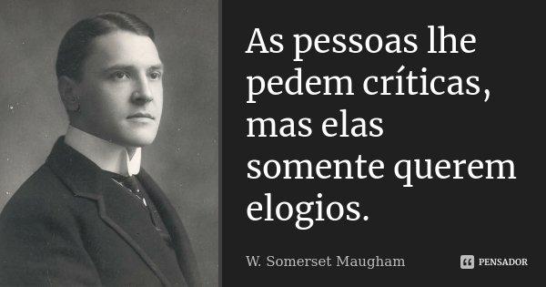 As pessoas lhe pedem críticas, mas elas somente querem elogios.... Frase de W. Somerset Maugham.