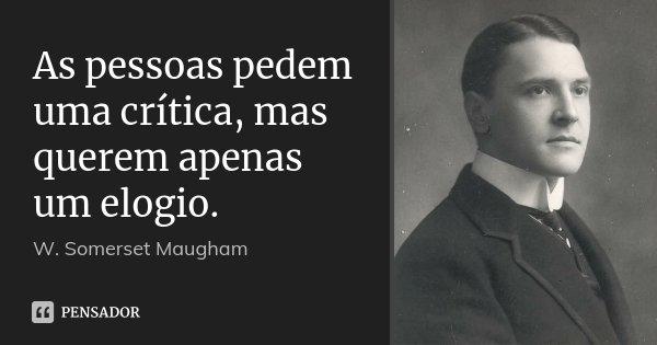 As pessoas pedem uma crítica, mas querem apenas um elogio.... Frase de W. Somerset Maugham.