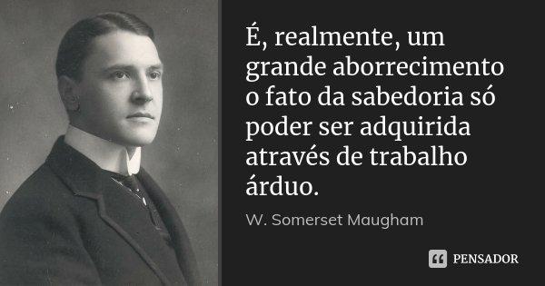 É, realmente, um grande aborrecimento o fato da sabedoria só poder ser adquirida através de trabalho árduo.... Frase de W. Somerset Maugham.