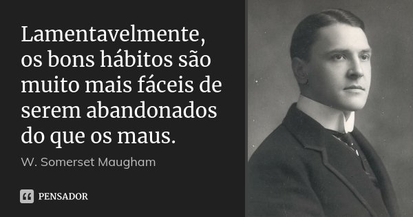 Lamentavelmente, os bons hábitos são muito mais fáceis de serem abandonados do que os maus.... Frase de W. Somerset Maugham.