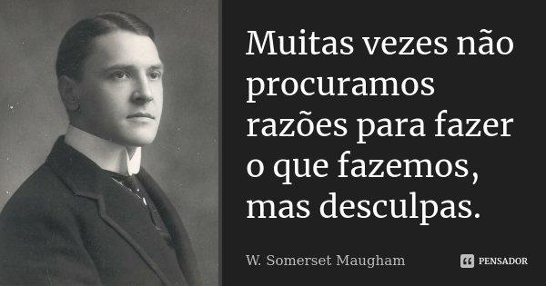Muitas vezes não procuramos razões para fazer o que fazemos, mas desculpas.... Frase de W. Somerset Maugham.