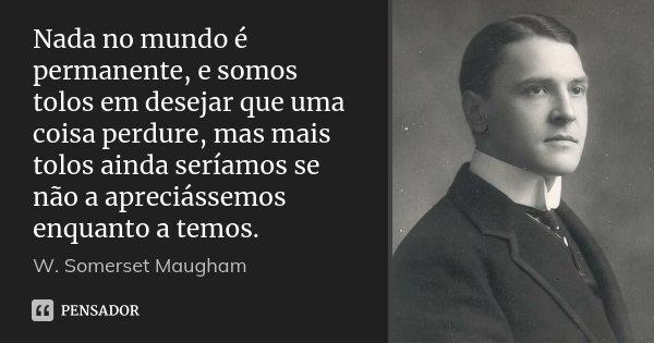 Nada no mundo é permanente, e somos tolos em desejar que uma coisa perdure, mas mais tolos ainda seríamos se não a apreciássemos enquanto a temos.... Frase de W. Somerset Maugham.