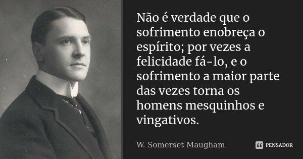 Não é verdade que o sofrimento enobreça o espírito; por vezes a felicidade fá-lo, e o sofrimento a maior parte das vezes torna os homens mesquinhos e vingativos... Frase de W. Somerset Maugham.