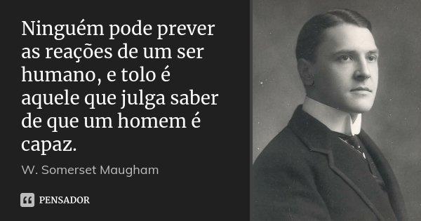 Ninguém pode prever as reações de um ser humano, e tolo é aquele que julga saber de que um homem é capaz.... Frase de W. Somerset Maugham.