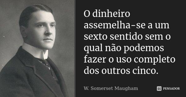 O dinheiro assemelha-se a um sexto sentido sem o qual não podemos fazer o uso completo dos outros cinco.... Frase de W. Somerset Maugham.