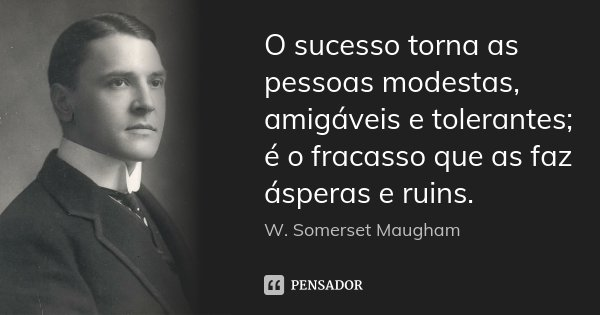 O sucesso torna as pessoas modestas, amigáveis e tolerantes; é o fracasso que as faz ásperas e ruins.... Frase de W. Somerset Maugham.