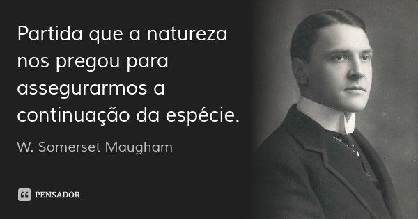 Partida que a natureza nos pregou para assegurarmos a continuação da espécie.... Frase de W. Somerset Maugham.