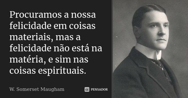 Procuramos a nossa felicidade em coisas materiais, mas a felicidade não está na matéria, e sim nas coisas espirituais.... Frase de W. Somerset Maugham.