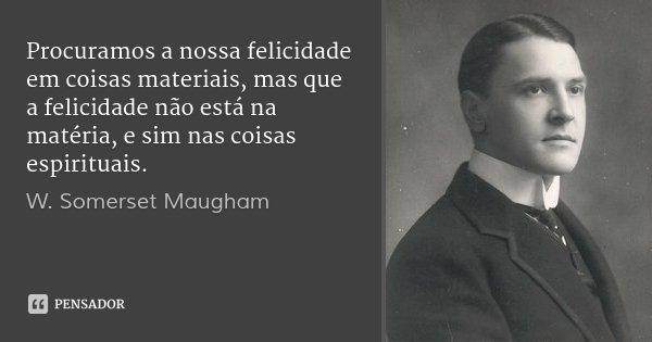 Procuramos a nossa felicidade em coisas materiais, mas que a felicidade não está na matéria, e sim nas coisas espirituais.... Frase de W. Somerset Maugham.