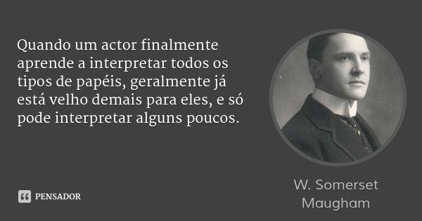 Quando um actor finalmente aprende a interpretar todos os tipos de papéis, geralmente já está velho demais para eles, e só pode interpretar alguns poucos.... Frase de W. Somerset Maugham.