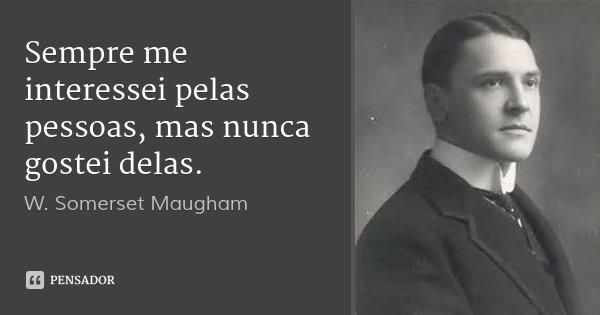 Sempre me interessei pelas pessoas, mas nunca gostei delas.... Frase de W. Somerset Maugham.