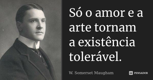 Só o amor e a arte tornam a existência tolerável.... Frase de W. Somerset Maugham.