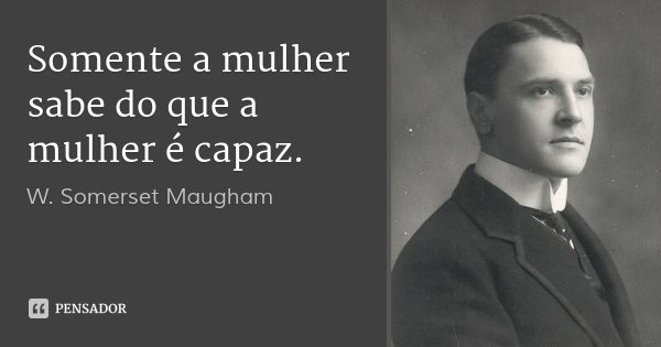 Somente a mulher sabe do que a mulher é capaz.... Frase de W. Somerset Maugham.