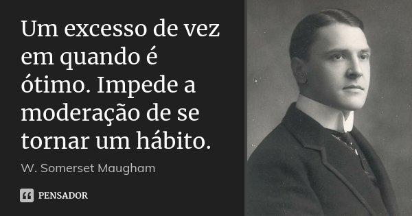Um excesso de vez em quando é ótimo. Impede a moderação de se tornar um hábito.... Frase de W. Somerset Maugham.