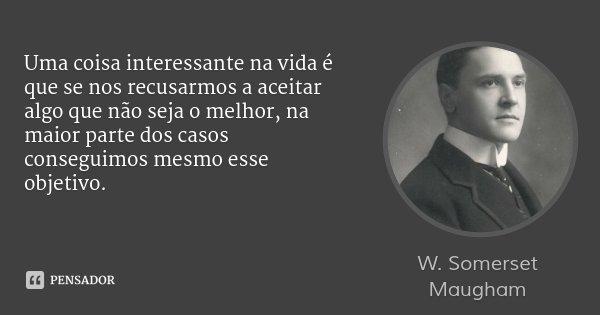 Uma coisa interessante na vida é que se nos recusarmos a aceitar algo que não seja o melhor, na maior parte dos casos conseguimos mesmo esse objetivo.... Frase de W. Somerset Maugham.