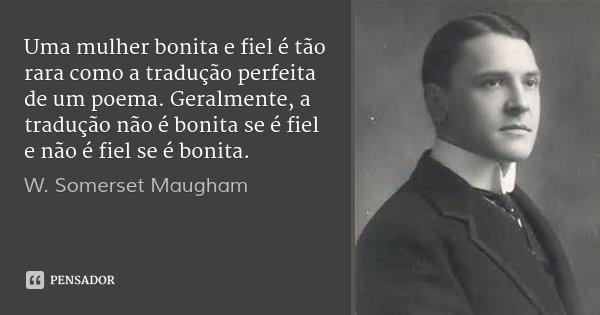 Uma mulher bonita e fiel é tão rara como a tradução perfeita de um poema. Geralmente, a tradução não é bonita se é fiel e não é fiel se é bonita.... Frase de W. Somerset Maugham.